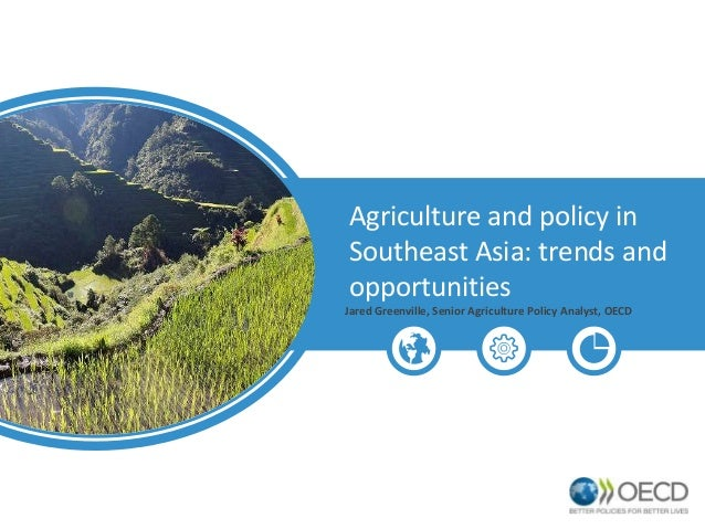 Agriculture and policy in Southeast Asia: trends and opportunities Jared Greenville, Senior Agriculture Policy Analyst, OE...