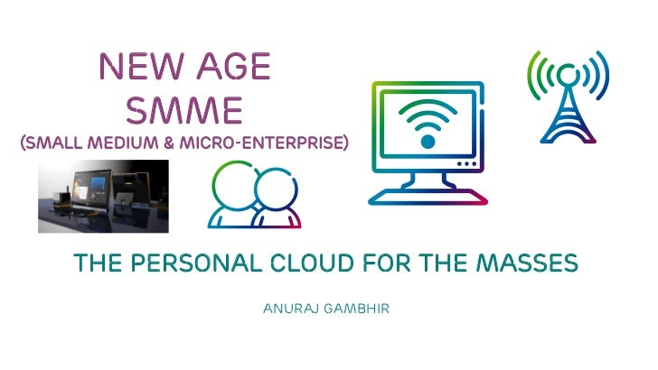 NEW AGE SMME(Small MeDium & micro-enterprise)<br />The PERSONAL cloud FOR THE MASSES<br />Anuraj Gambhir<br />