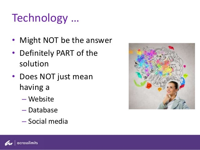 • Might NOT be the answer • Definitely PART of the solution • Does NOT just mean having a – Website – Database – Social me...