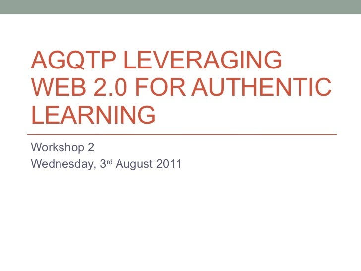 AGQTP LEVERAGING WEB 2.0 FOR AUTHENTIC LEARNING Workshop 2 Wednesday, 3 rd  August 2011