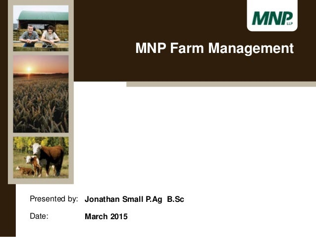 Presented by: Date: Jonathan Small P.Ag B.Sc March 2015 MNP Farm Management