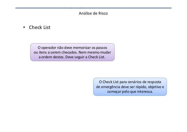 Análise de Risco • Check List O operador não deve memorizar os passos ou itens a serem checados. Nem mesmo mudar a ordem d...