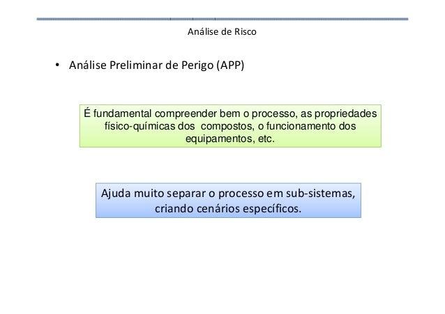 Análise de Risco • Análise Preliminar de Perigo (APP) Ajuda muito separar o processo em sub-sistemas, criando cenários esp...