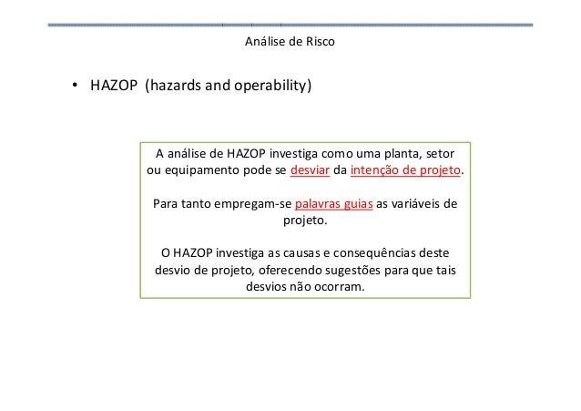 Análise de Risco • HAZOP (hazards and operability) A análise de HAZOP investiga como uma planta, setor ou equipamento pode...