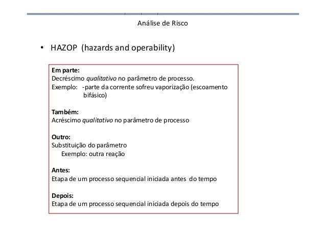 Análise de Risco • HAZOP (hazards and operability) Em parte: Decréscimo qualitativo no parâmetro de processo. Exemplo: -pa...