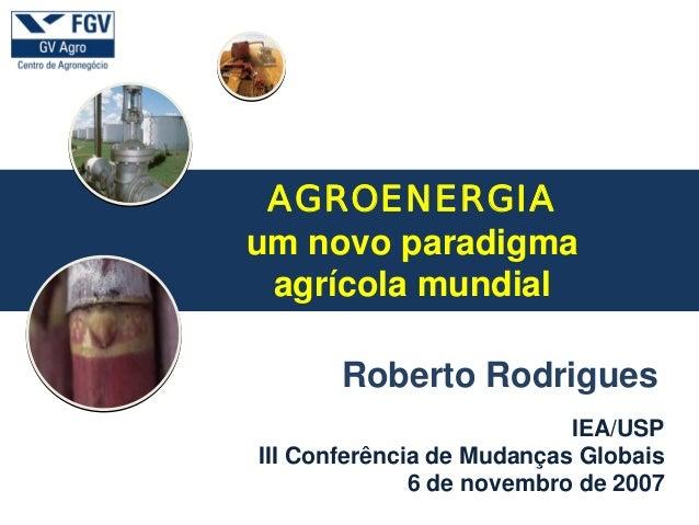 a IEA/USP III Conferência de Mudanças Globais 6 de novembro de 2007 Roberto Rodrigues AGROENERGIA um novo paradigma agríco...