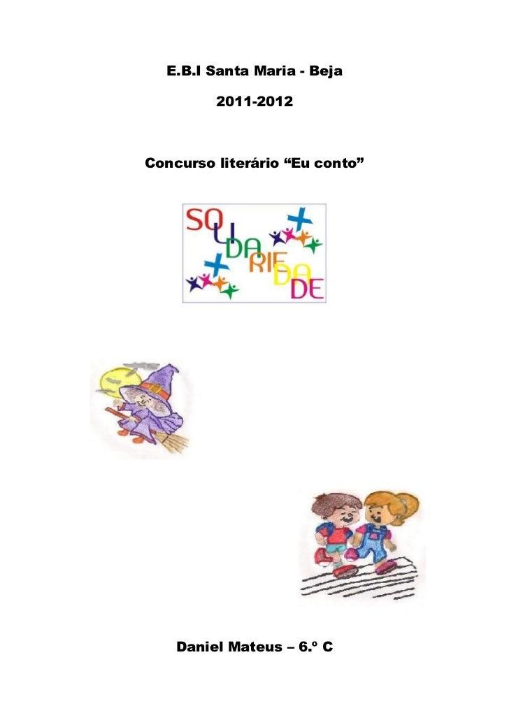 """E.B.I Santa Maria - Beja         2011-2012Concurso literário """"Eu conto""""    Daniel Mateus – 6.º C"""