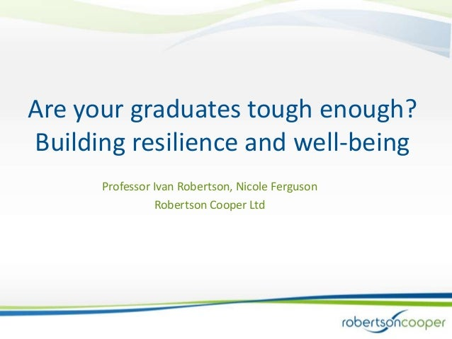 Are your graduates tough enough?Building resilience and well-being      Professor Ivan Robertson, Nicole Ferguson         ...