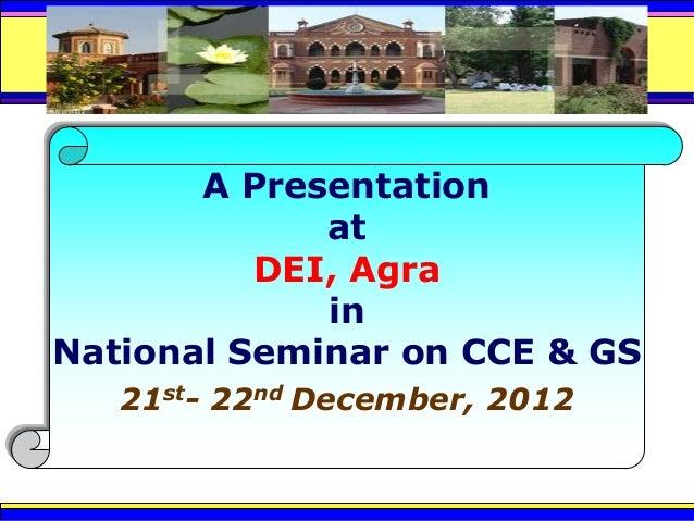 A Presentation             at          DEI, Agra             inNational Seminar on CCE & GS   21st- 22nd December, 2012