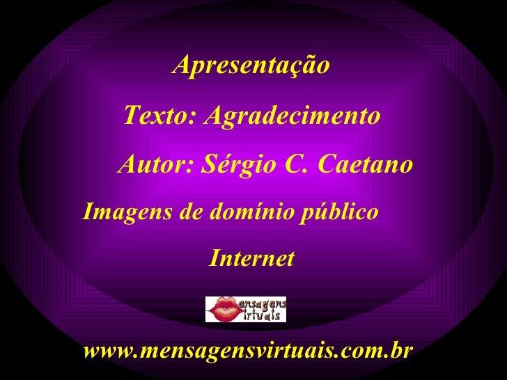 Apresentação Texto: Agradecimento Autor: Sérgio C. Caetano Imagens de domínio público Internet www.mensagensvirtuais.com.br