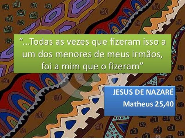 """""""...Todas as vezes que fizeram isso a um dos menores de meus irmãos, foi a mim que o fizeram"""" JESUS DE NAZARÉ Matheus 25,40"""