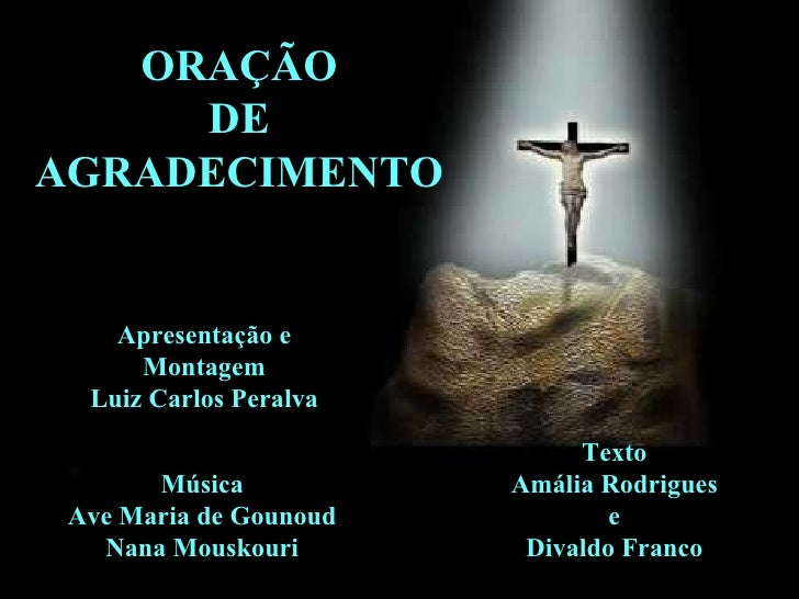 ORAÇÃO DE AGRADECIMENTO Apresentação e Montagem Luiz Carlos Peralva Música Ave Maria de Gounoud Nana Mouskouri Texto Amáli...