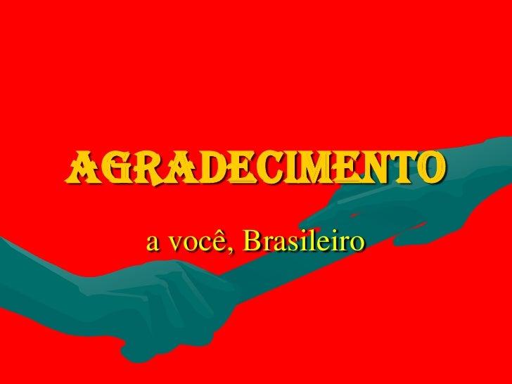 Agradecimento<br />a você, Brasileiro<br />