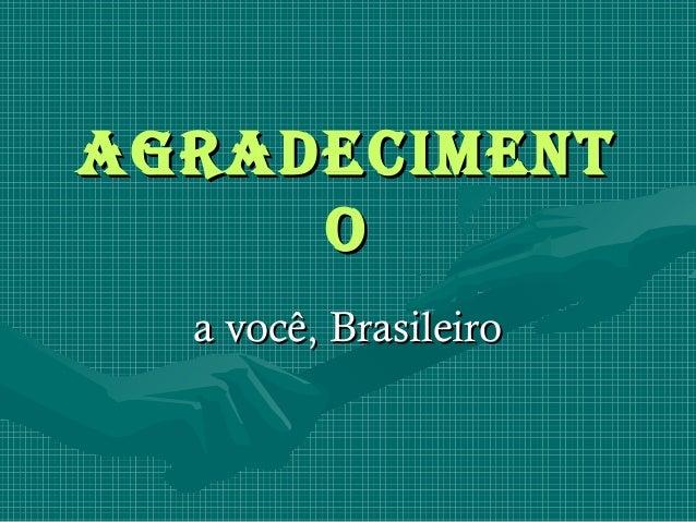 AgrAdeciment     o  a você, Brasileiro