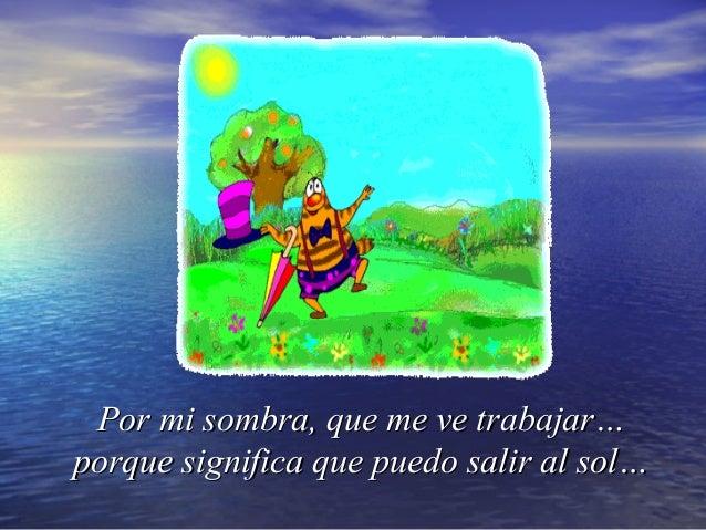 Por mi sombra, que me ve trabajar…Por mi sombra, que me ve trabajar…porque significa que puedo salir al sol…porque signifi...