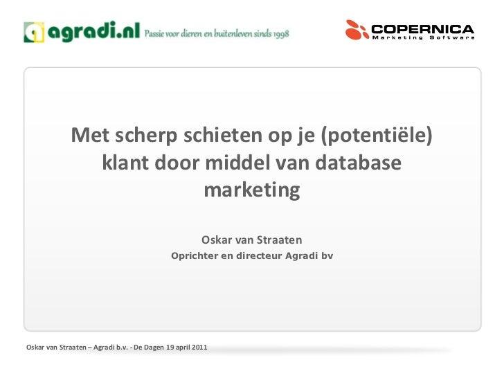 Met scherp schieten op je (potentiële) klant door middel van database marketing Oskar van Straaten Oprichter en directeur ...