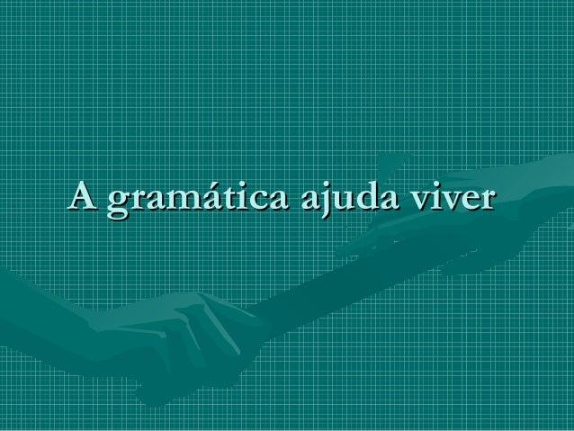 A gramática ajuda viverA gramática ajuda viver