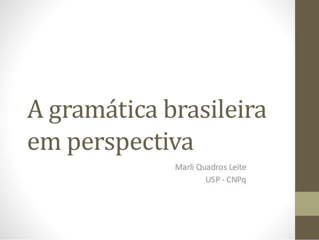 A gramática brasileira em perspectiva Marli Quadros Leite USP - CNPq