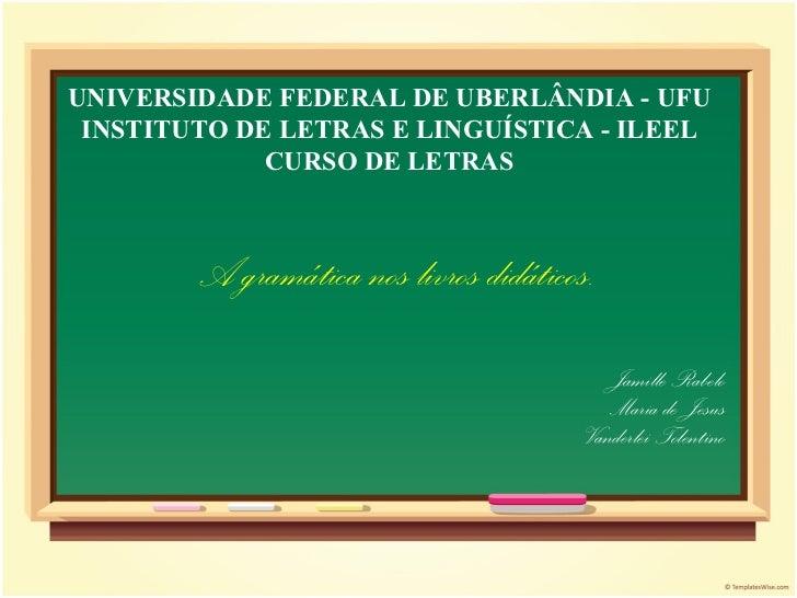 A gramática nos livros didáticos. Jamille Rabelo Maria de Jesus Vanderlei Tolentino UNIVERSIDADE FEDERAL DE UBERLÂNDIA - U...