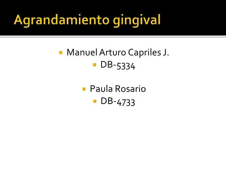 Agrandamiento gingival<br />Manuel Arturo Capriles J.<br />DB-5334<br />Paula Rosario<br />DB-4733<br />