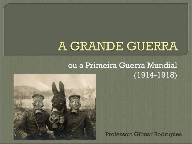 ou a Primeira Guerra Mundial  (1914-1918)  Professor: Gilmar Rodrigues