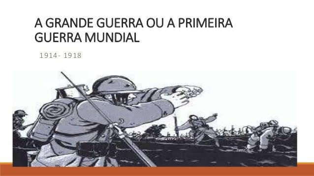 A GRANDE GUERRA OU A PRIMEIRA GUERRA MUNDIAL 1914- 1918