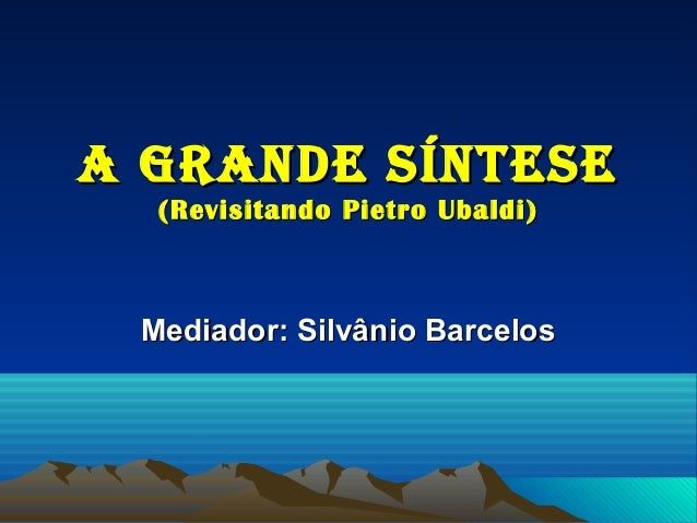 A GrAnde SínteSe  (Revisitando Pietro Ubaldi) Mediador: Silvânio Barcelos