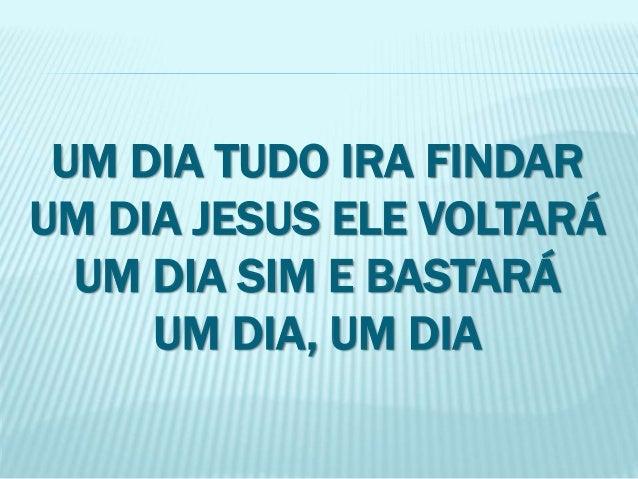 UM DIA TUDO IRA FINDAR  UM DIA JESUS ELE VOLTARÁ  UM DIA SIM E BASTARÁ  UM DIA, UM DIA