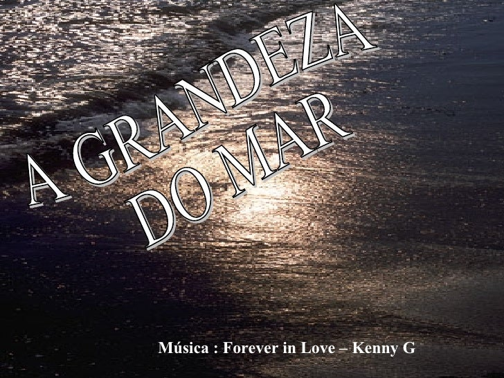 A GRANDEZA DO MAR Música : Forever in Love – Kenny G