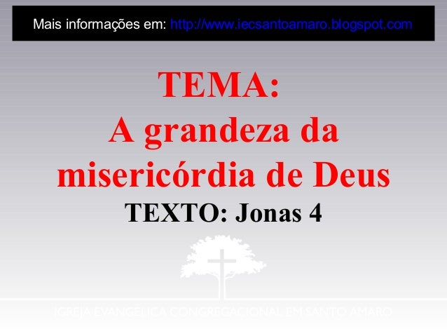 TEMA: A grandeza da misericórdia de Deus TEXTO: Jonas 4 Mais informações em: http://www.iecsantoamaro.blogspot.com