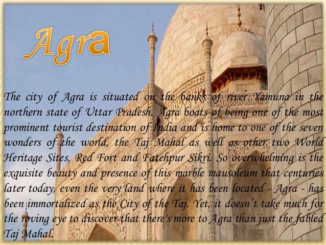 The city of Agra is situated on the banks of river Yamuna in the northern state of Uttar Pradesh. Agra boats of being one ...