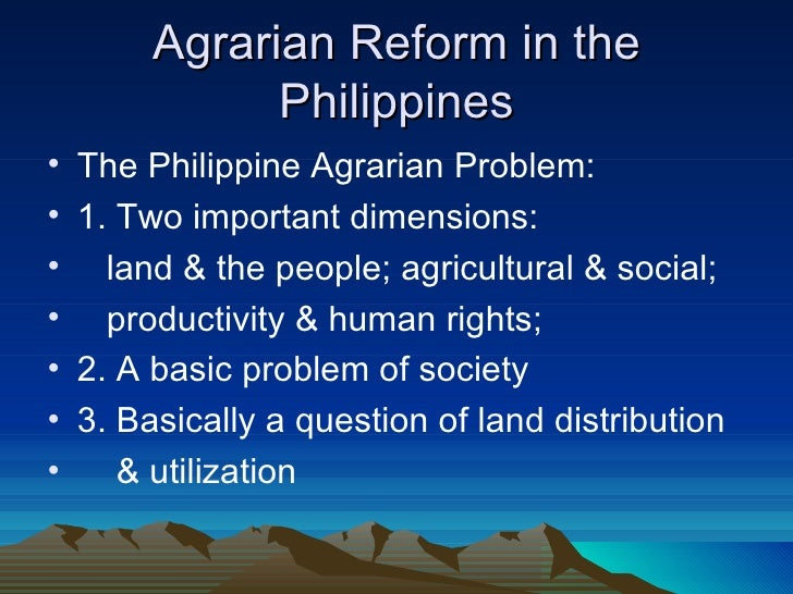 Agrarian Reform in the               Philippines•   The Philippine Agrarian Problem:•   1. Two important dimensions:•     ...