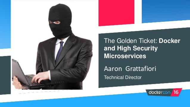 The Golden Ticket: Docker and High Security Microservices Aaron Grattafiori Technical Director