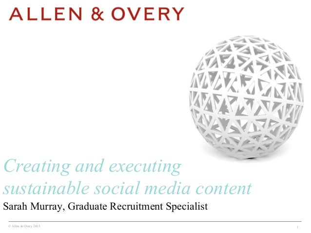 © Allen & Overy 2015 1 Sarah Murray, Graduate Recruitment Specialist Creating and executing sustainable social media conte...