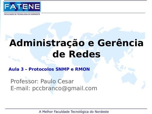 Administração e Gerência  de Redes  Aula 3 – Protocolos SNMP e RMON  Professor: Paulo Cesar  E-mail: pccbranco@gmail.com