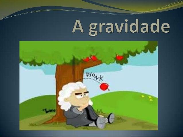  A gravidade é uma das quatro forças fundamentais da  em que objetos com massa exercem atração uns sobre os outros. Class...