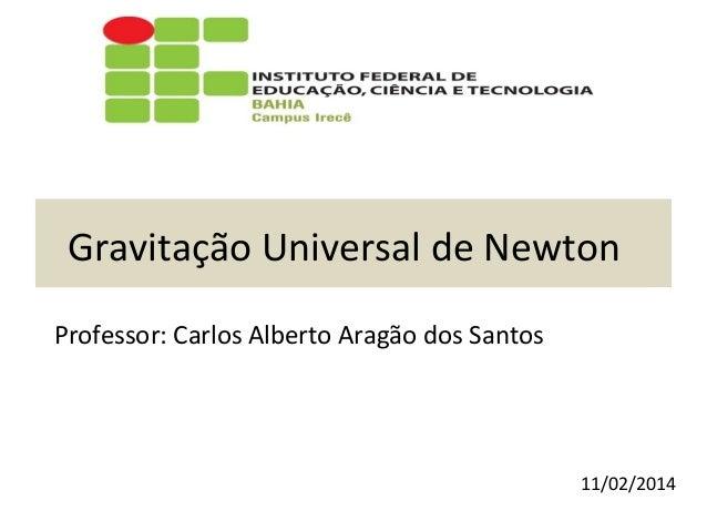 Gravitação Universal de Newton Professor: Carlos Alberto Aragão dos Santos  11/02/2014