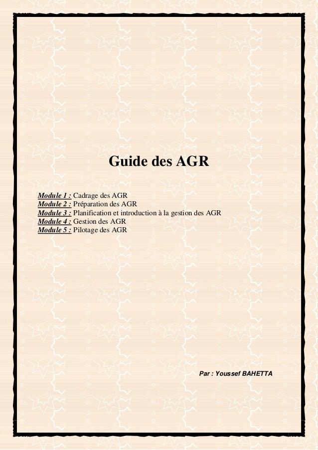 Guide des AGR Module 1 : Cadrage des AGR Module 2 : Préparation des AGR Module 3 : Planification et introduction à la gest...
