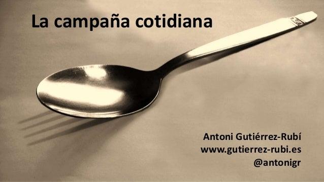 Antoni Gutiérrez-Rubí www.gutierrez-rubi.es @antonigr La campaña cotidiana