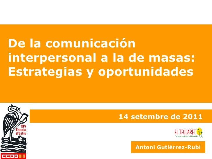 De la comunicación interpersonal a la de masas: Estrategias y oportunidades 14 setembre de 2011 Antoni Gutiérrez-Rubí