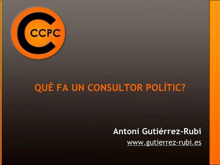 QUÈ FA UN CONSULTOR POLÍTIC? Antoni Gutiérrez-Rubí www.gutierrez-rubi.es
