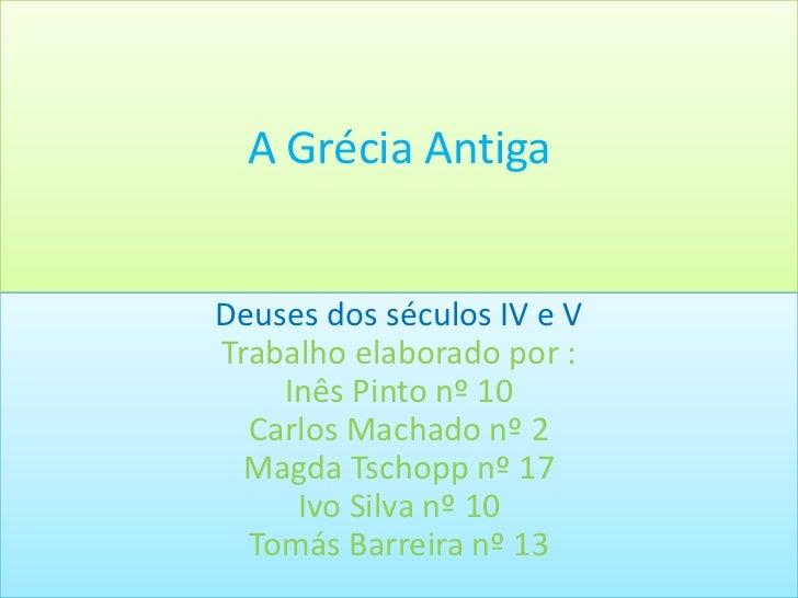 A Grécia AntigaDeuses dos séculos IV e VTrabalho elaborado por :    Inês Pinto nº 10  Carlos Machado nº 2  Magda Tschopp n...