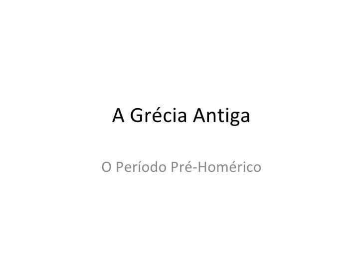 A Grécia AntigaO Período Pré-Homérico