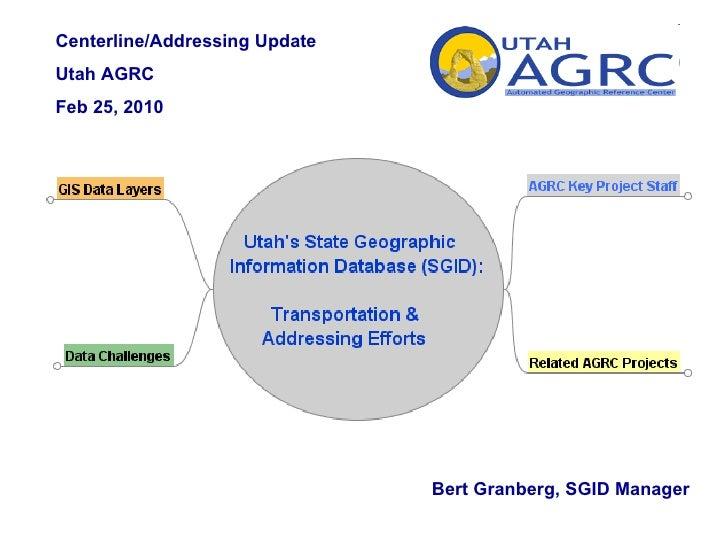 Centerline/Addressing Update  Utah AGRC  Feb 25, 2010 Bert Granberg, SGID Manager
