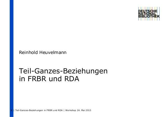 | Teil-Ganzes-Beziehungen in FRBR und RDA | Workshop 24. Mai 20131Teil-Ganzes-Beziehungenin FRBR und RDAReinhold Heuvelmann