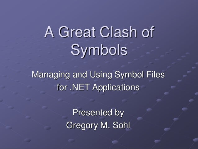 A Great Clash of Symbols Managing and Using Symbol Files for .NET Applications Presented by Gregory M. Sohl