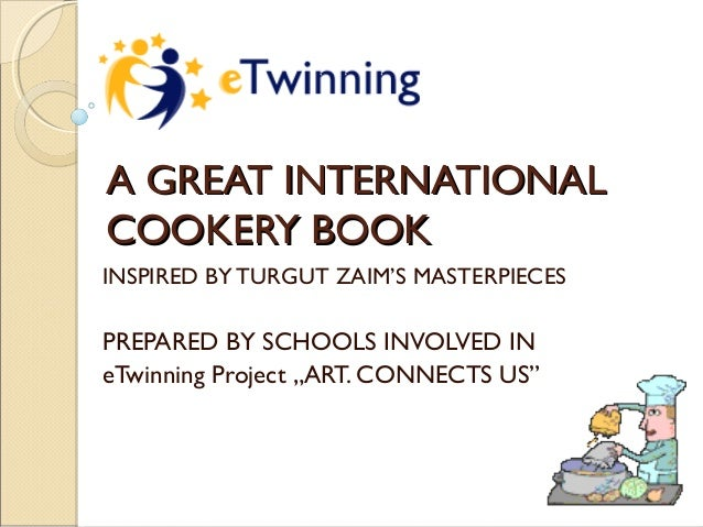 A GREAT INTERNATIONAL COOKERY BOOK INSPIRED BY TURGUT ZAIM'S MASTERPIECES  PREPARED BY SCHOOLS INVOLVED IN eTwinning Proje...