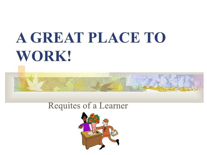 A GREAT PLACE TO WORK! Requites of a Learner