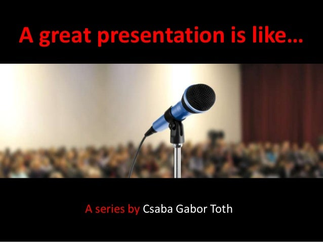 A great presentation is like…      A series by Csaba Gabor Toth