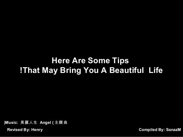 Here Are Some Tips !That May Bring You A Beautiful Life  (Music: 美麗人生 Angel ( 主題曲 Revised By: Henry  Compiled By: SanazM